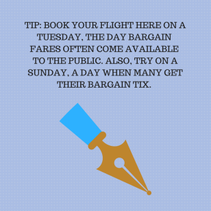 TIP_ BOOK YOUR FLIGHT HERE ON A TUESDAY, THE DAY BARGAIN FARES OFTEN COME AVAILABLE TO THE PUBLIC. ALSO, TRY ON A SUNDAY, A DAY WHEN MANY GET THEIR BARGAIN TIX.